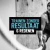 Trainen zonder resultaat; 6 redenen