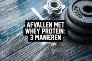 Afvallen met Whey Protein: 3 manieren