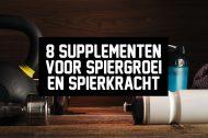 8 supplementen voor spiergroei en spierkracht