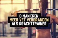 10 manieren: meer vet verbranden als krachttrainer